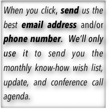 When you click, send us your email address and/or phone number so that we can text and/or email you the monthly update, know-how wish list and conference call agenda.